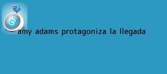 trinos de Amy Adams protagoniza <b>La llegada</b>