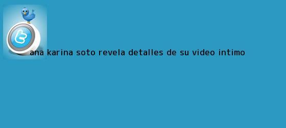trinos de <b>Ana Karina Soto</b> revela detalles de su video íntimo