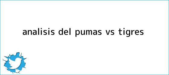 trinos de Análisis del <b>Pumas vs Tigres</b>