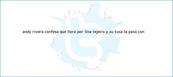 trinos de Andy Rivera confesó que lloró por <b>Lina Tejeiro</b> y su tusa la pasó con ...