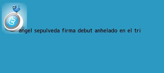 trinos de <b>Ángel Sepúlveda</b> firma debut anhelado en el Tri