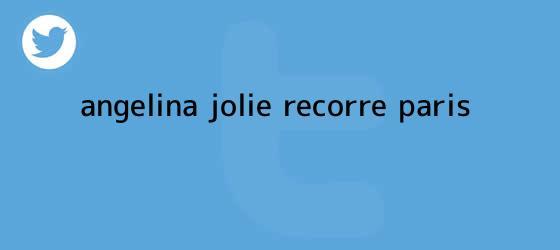 trinos de <b>Angelina Jolie</b> recorre París