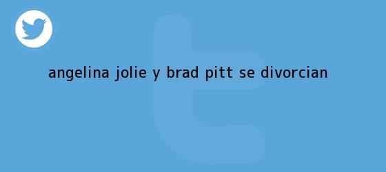 trinos de <b>Angelina Jolie</b> y Brad Pitt se divorcian