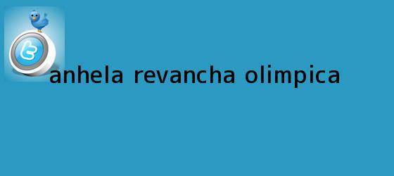 trinos de Anhela revancha <b>olímpica</b>
