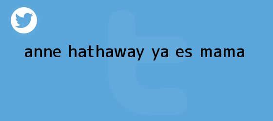 trinos de <b>Anne Hathaway</b> ya es mamá