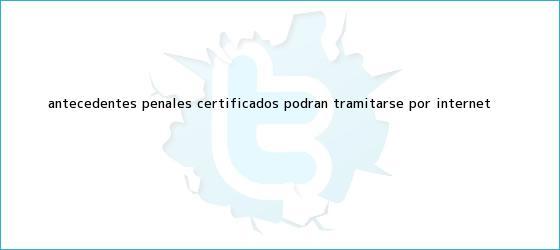 trinos de <b>Antecedentes penales</b>: certificados podrán tramitarse por internet
