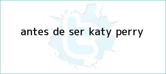 trinos de Antes de ser <b>Katy Perry</b>