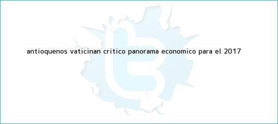 trinos de Antioqueños vaticinan crítico panorama económico <b>para el 2017</b>