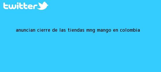 trinos de Anuncian cierre de las tiendas MNG <b>Mango</b> en Colombia