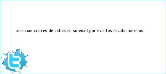 trinos de Anuncian cierres de calles en Soledad, por eventos <b>revolucionarios</b>