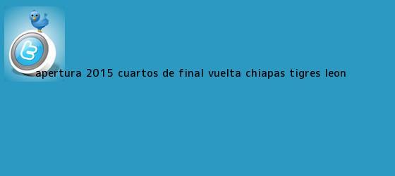 trinos de <b>Apertura 2015</b> Cuartos de Final Vuelta: Chiapas - Tigres, León <b>...</b>