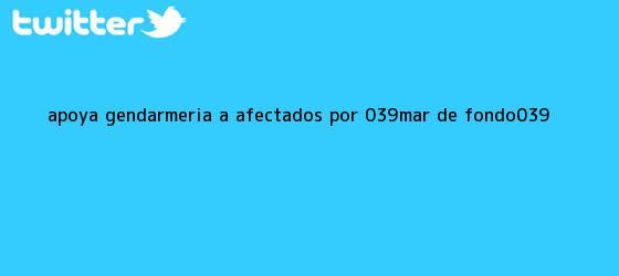 trinos de Apoya Gendarmería a afectados por &#039;<b>mar de fondo</b>&#039;