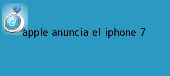 trinos de Apple anuncia el <b>iPhone 7</b>