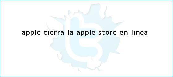 trinos de Apple cierra la <b>Apple Store</b> en línea