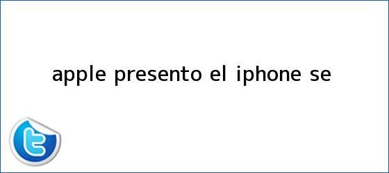 trinos de Apple presento el <b>iPhone SE</b>