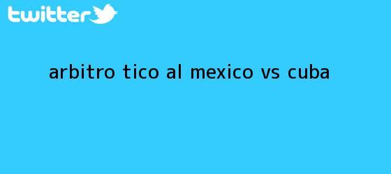 trinos de Árbitro tico al <b>México vs Cuba</b>