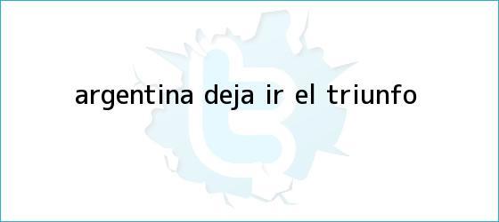 trinos de <i>Argentina deja ir el triunfo</i>