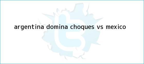 trinos de <b>Argentina</b> domina choques <b>vs</b>. <b>México</b>