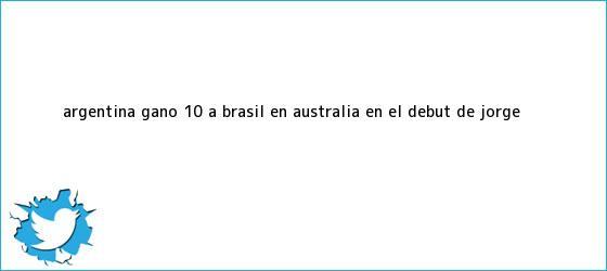 trinos de <b>Argentina</b> ganó 1-0 a <b>Brasil</b> en Australia en el debut de Jorge ...