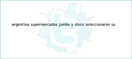 trinos de Argentina: Supermercados <b>Jumbo</b> y Disco seleccionaron su ...