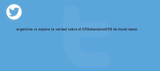 trinos de <b>Argentina vs</b>. <b>España</b>: La verdad sobre el &#039;abandono&#039; de Lionel Messi