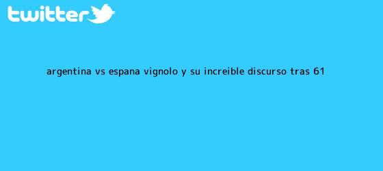 trinos de <b>Argentina vs</b>. <b>España</b>: Vignolo y su increíble discurso tras 6-1