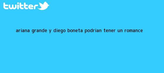 trinos de Ariana Grande y <b>Diego Boneta</b> podrían tener un romance