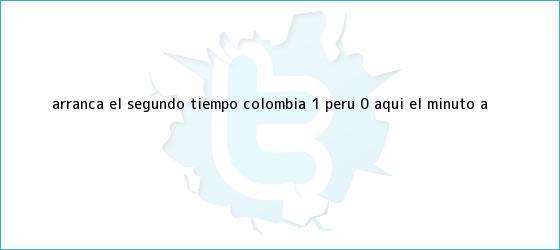 trinos de Arranca el segundo tiempo: <b>Colombia</b> 1- Perú 0, aquí el minuto a <b>...</b>