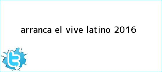 trinos de Arranca el <b>Vive Latino 2016</b>