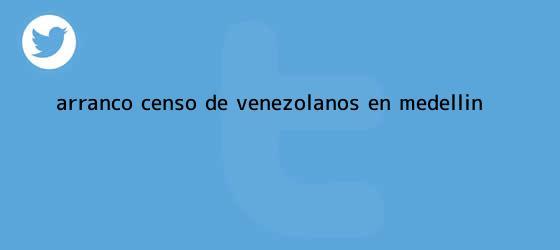 trinos de Arrancó <b>censo</b> de venezolanos en Medellín