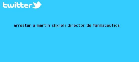 trinos de Arrestan a <b>Martin Shkreli</b>, director de farmacéutica