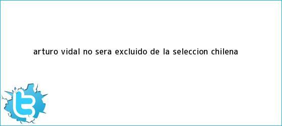 trinos de <b>Arturo Vidal</b> no será excluido de la selección chilena