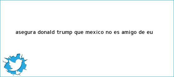 trinos de Asegura <b>Donald Trump</b> que México no es amigo de EU