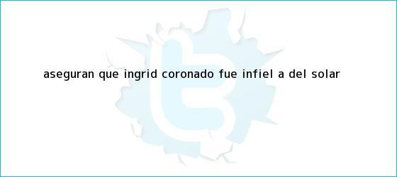 trinos de Aseguran que <b>Ingrid Coronado</b> fue infiel a Del Solar