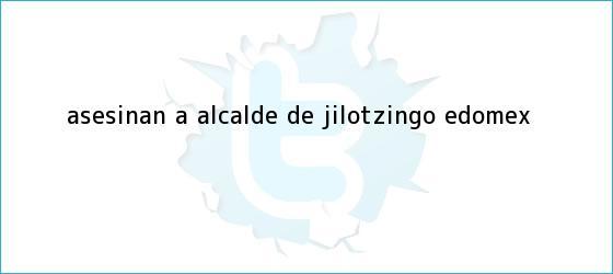 trinos de Asesinan a alcalde de <b>Jilotzingo</b>, Edomex