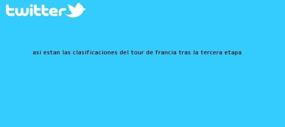 trinos de Así están las clasificaciones del <b>Tour de Francia</b> tras la tercera etapa