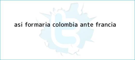 trinos de Así formaría Colombia ante Francia