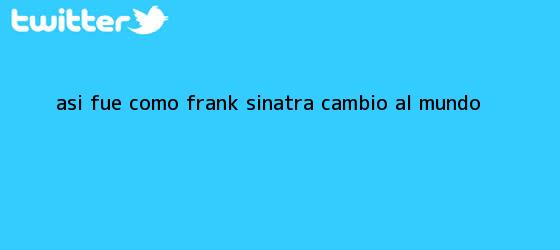 trinos de Así fue como <b>Frank Sinatra</b> cambió al mundo