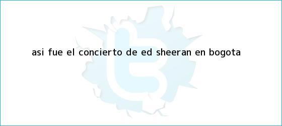 trinos de Así fue el concierto de <b>Ed Sheeran</b> en Bogotá