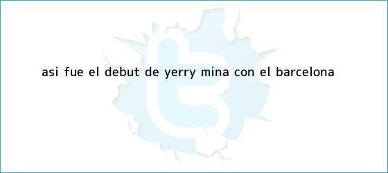 trinos de Así fue el debut de <b>Yerry Mina</b> con el Barcelona