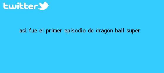 trinos de Así fue el primer episodio de <b>Dragon Ball Super</b>