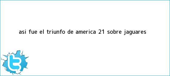 trinos de Así fue el triunfo de <b>América</b> 2-1 sobre <b>Jaguares</b>