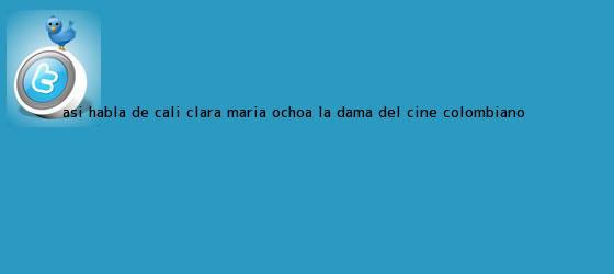 trinos de Así habla de <b>Cali</b> Clara María Ochoa, la dama del <b>cine colombiano</b>