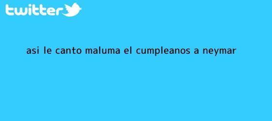 trinos de Así le cantó Maluma el cumpleaños a <b>Neymar</b>
