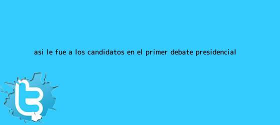 trinos de Así le fue a los candidatos en el primer <b>debate presidencial</b>