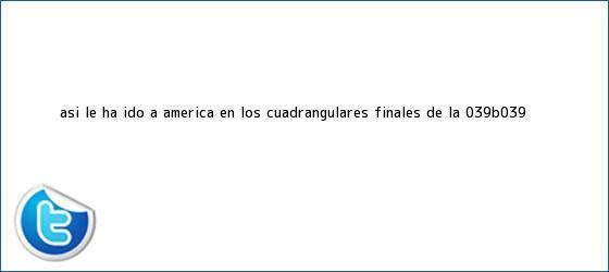 trinos de Así le ha ido a <b>América</b> en los cuadrangulares finales de la &#039;B&#039;