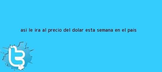 trinos de Así le irá al precio del dólar esta semana en el país