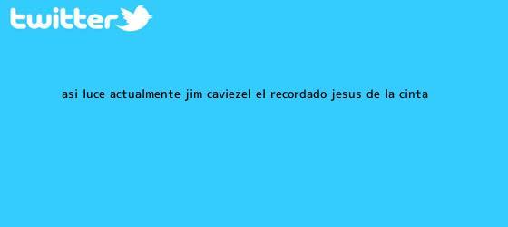 trinos de Así luce actualmente <b>Jim Caviezel</b>, el recordado Jesús de la cinta ...