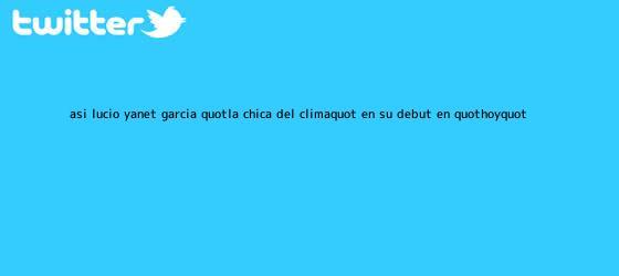 trinos de Así lució Yanet García &quot;la chica del <b>clima</b>&quot; en su debut en &quot;Hoy&quot;