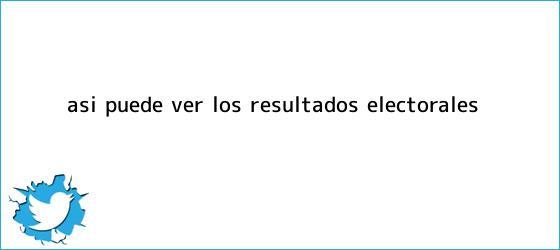 trinos de Así puede ver los <b>resultados electorales</b>